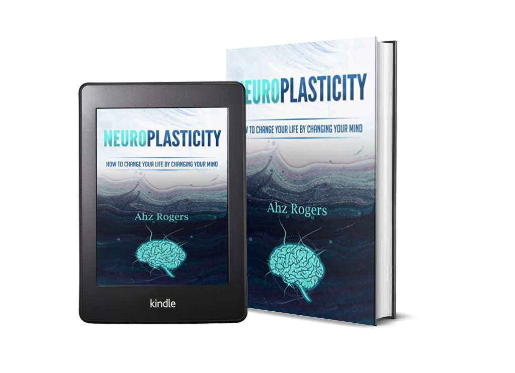 NEUROPLASTICITY: HOW TO CHANGE YOUR LIFE BY CHANGING YOUR MIND